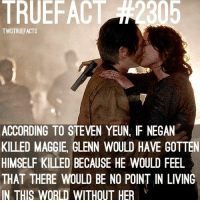 Memes, World, and Living: 305  TRUEFAC  ACCORDING TO STEVEN YEUN. IF NEGAN  KILLED MAGGIE GLENN WOULD HAVE GOTTEN  HIMSELF KILLED BECAUSE HE WOULD FEEL  THAT THERE WOULD BE NO POINT IN LIVING  IN THIS WORLD WITHOUT HER :') thewalkingdead twd walkingdead