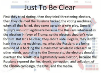 Memes, Riot, and Mail: 306  Clinton  Just To Be Clear  First they tried rioting, then they tried threatening electors,  then they claimed the Russians hacked the voting machines,  when all that failed, they came up with a new ploy, Donald  Trump's win isn't legitimate because the Russians interfered in  the election in favor of Trump, so the electors shouldn't vote  for him. But let's be clear, they didn't vote illegally, they didn't  hack the voting machines, no, what the Russians are being  accused of is hacking the e-mails that Wikileaks released. In  other words, according to the Democrats, the electors should Mo  overturn the results of a legitimately won election, because the  Russians exposed the lies, deceit, corruption, and collusion, of  Votas  the Clinton campaign, the DNC, and the media. (MJ)