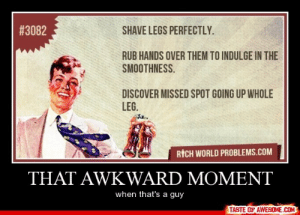 That Awkward Momenthttp://omg-humor.tumblr.com:  # 3082  SHAVE LEGS PERFECTLY.  RUB HANDS OVER THEM TO INDULGE IN THE  SMOOTHNESS.  DISCOVER MISSED SPOT GOING UP WHOLE  LEG.  RİCH WORLD PROBLEMS.COM  THAT AWKWARD MOMENT  when that's a guy  TASTE OF AWESOME.COMO That Awkward Momenthttp://omg-humor.tumblr.com