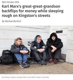 Money, Stan, and Streets: 30th October 2015  Karl Marx's great-great-grandson  backflips for money while sleeping  rough on Kingston's streets  By Rachael Burford  Joe Alvey-Taylor, Joseph Marx and Will Fraser-Coombe we stan
