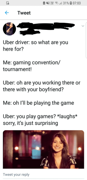 Sorry, The Game, and Uber: 31%07:03  Vo)  LTE  Tweet  Uber driver: so what are you  here for?  Me: gaming convention/  tournament!  Uber: oh are you working there or  there with your boyfriend?  Me: oh I'll be playing the game  Uber: you play games? *laughs*  sorry, it's just surprising  Tweet your reply Why yes, I am indeed le epic gamer grill!