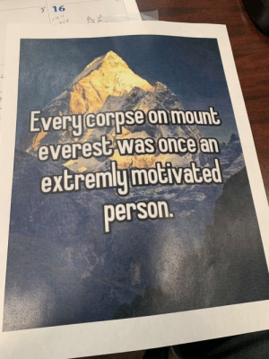 Had to play supervisor at work Friday. In order the curb everyone's enthusiasm I hung this outside my office.: 31  16  AA  Every corpse on mount  everest was once an  extremly motivated  person. Had to play supervisor at work Friday. In order the curb everyone's enthusiasm I hung this outside my office.