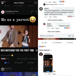 Facebook, Gif, and Trash: 31  172k  More mments 59.7k shares  11 w Like Reply  Videos  Edna Young replied 53 Replies  Like  Share  Comment  Debrar  This was disgraceful. I will never look at  another post from Knowledge Is Power  again. Nothing but trash.  Knowledge Is Power  13 February.  4.8k  24 w Like Reply  Me as a parent  View previous replies...  Bella  Debra!  Nobody cares  46  17 h Like Reply  R  View more replies...  Write a comment...  GIF  Like  Comment  Share  00 13  :))  DIED WATCHING THIS THE FIRST TIME  Most relevant  Anthony  Me as a parent  0006STOP  Knowledge is Power  14 M-0  205k  39.4k comments 175k shares  Me as a parent|  Like  Share  Comment  DIED WATCHING THIS THE FIRST TIME:))  Me as a parent  NowThis  Commet  NOW  OComment  THIS  3 April  ZAP  3  More Videos  7 w Like Reply  NOW Boomer doesn't like Facebook video & vows to never watch it again. Mad lad screenshots the video and posts it as a comment underneath every single one of her pictures & posts since her first day on Facebook, she also can't figure out how to delete his comments. Outstanding move.