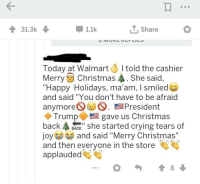 """Christmas, Crying, and Walmart: 31.3k  1.1k  T, Share  Today at WalmartI told the cashier  MerryChristmas . She said,  """"Happy Holidays, ma'am, I smiledes  and said """"You don't have to be afraid  anymore. President  ◆ Trump  back BACk"""" she started crying tears of  o and said """"Merry Christmas""""  and then everyone in the store  applauded  gave us Christmas"""