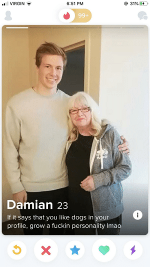 DAMN Damian. Somebody had to say it!: 31%  l VIRGIN  6:51 PM  99+  Damian 23  i  If it says that you like dogs in your  profile, grow a fuckin personality Imao  X DAMN Damian. Somebody had to say it!