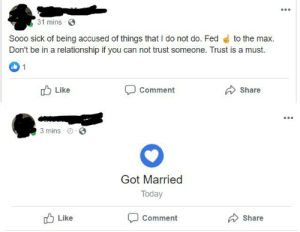The guy didn't even take his own advice...: 31 mins  Sooo sick of being accused of things that I do not do. Fed  to the max.  Don't be in a relationship if you can not trust someone. Trust is a must.  1  Like  Comment  Share  3 mins  Got Married  Today  Like  Comment  Share The guy didn't even take his own advice...