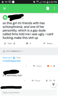 Definitely, Dude, and Friends: 3111 19%, 2:33 PM  1h  so this girl im friends with has  schizophrenia. and one of her  personlity, which is a gay dude  called timo told me i was ugly. i cant  fucking make this shit up  Share  TOP COMMENTS  WotEvenl1 Now  /thathappened  Reply  1  It's definitely over  Add a comment