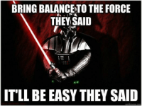 BRING BALANCETO THE FORCE  THEY SAID  IT LL BE EASY THEY SAID  quick meme com Submitted by chris evans