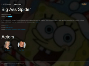 Ass, Spider, and SpongeBob: 314,350 views Watch trailer  IMDb  Big Ass Spider  Language: English  Quality: NIA Stream  A giant alien spider escapes from a military lab and rampage the city of Los Angeles. When a massive military strike fails, it is up to a team of scientists and one  clever exterminator to kill the creature before the city is destroyed. IMDb  Genre: Sci-Fi  Director: Mike Mendez  Actors: Lin Shaye/Ray Wise Greg Grunberg  Actors  Lin Shaye  Ray Wise  Copyright 2018 O rainierland is All rights reserved How come I never heard of this Spongebob special?