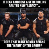 """IF DEAN AMBROSE &SETH ROLLINS  ARE THE NEW """"LEGACY  DOES THAT MAKE ROMAN REIGNS  THE """"MANU"""" OF THEGROUP"""