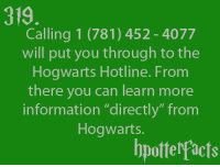 "soo cool: 319  Calling 1 (781) 452 4077  will put you through to the  Hogwarts Hotline. From  there you can learn more  information ""directly"" from  Hogwarts.  bpotterfacts soo cool"