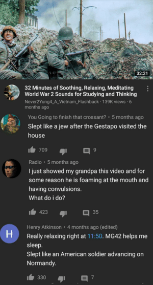 200 Iq youtube comments: 32:21  32 Minutes of Soothing, Relaxing, Meditating  World War 2 Sounds for Studying and Thinking  Never2Yung4_A_Vietnam_Flashback 139K views 6  months ago  You Going to finish that crossant? 5 months ago  Slept like a jew after the Gestapo visited the  house  709  Radio 5 months ago  I just showed my grandpa this video and for  some reason he is foaming at the mouth and  having convulsions.  What do i do?  423  35  Henry Atkinson  4 months ago (edited)  H  Really relaxing right at 11:50. MG42 helps me  sleep.  Slept like an American soldier advancing on  Normandy.  330  7 200 Iq youtube comments