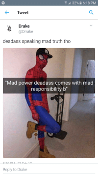 "Deadass B: 32% 6:18 PM  Tweet  Drake  @Drake  deadass speaking mad truth tho  ""Mad power deadass comes with mad  responsibility b""  Reply to Drake Deadass B"