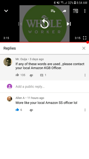 Amazon, Lol, and Ouija: / 32%8:54 AM  WHOLE  WORKER  3:15 H  3:15  Replies  Mr. Ouija  3 days ago  If any of these words are used , please contact  your local Amazon KGB Officer  135  E 1  Add a public reply...  Allen A 11 hours ago  More like your local Amazon SS officer lol  6 Found in the comments of the Amazon anti-union video.