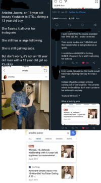 "Thots?: 32,819 likes  5:05 21 Jan 19 Twitter for iPhone  Ariadna Juarez, an 18 year old  beauty Youtuber, is STILL dating a  13 year old boy.  2,664 Retweets 5,212 Likes  She flaunts it all over her  instagram  I really didn't think the double standard  was THIS bad, but I stand corrected.  She still has a large following  Their social medias are THRIVING and  their relationship is being looked at as  goals'  She is still gaining subs  I couldn't even IMAGINE a fucking  OUNCE of support for a MAN replicating  her actions  But don't worry, it's not an 18 year  old man with a 13 year old girl so  it's oka  7  ta 101 836  Il AT&T  3:44 AM  60%  Photo  Even worse, I guarantee the media would  have had a fucking field day if it was a  arivdna  Instead of just two crappy articles  coming out of the situation. Two articles  where the headlines don't even condemn  her actions in any way  ""Awkward Details"" ?  What a fucking joke.  ALL  NEWS  VIDEOS  IMAGES  MAPS  Woman, 18, defends  relationship with 13-year-old  boyfriend in controversial..  Aug 2, 2018  16 t1 73 561  ariadna juarez  ALL  NEWS  VIDEOS  IMAGES  MAPS  Sun  Woman, 18, defends  relationship with 13-year-old  boyfriend in controversial..  Aug 2, 2018  YourTango  Awkward Details About The  18-Year-Old YouTuber Dating  A 13  Aug 7, 2018 Thots?"