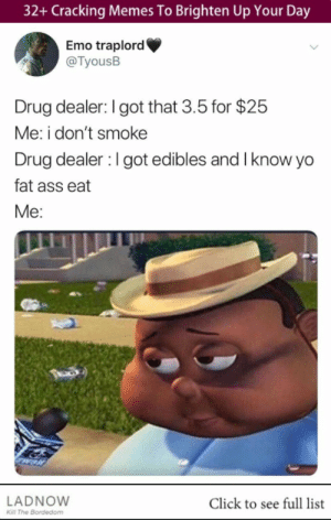 Ass, Click, and Drug Dealer: 32+ Cracking Memes To Brighten Up Your Day  Emo traplord  @TyousB  Drug dealer: I got that 3.5 for $25  Me: i don't smoke  Drug dealer : l got edibles and I know yo  fat ass eat  Me:  LADNOWW  Click to see full list  Kl The Bordedom 32+ Cracking Memes To Brighten Up Your Day #funny #memes #lol #rofl #humor #sarcasm