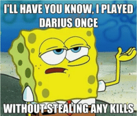 Badass Spongebob: ILL HAVE YOU KNOW, PLAYED  DARIUS ONCE  WITHOUT STEALING ANY KILLS Badass Spongebob