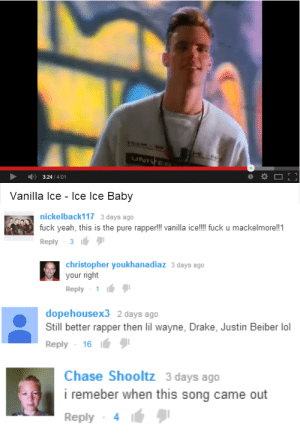 dekutree:   : 324/4:01  Vanilla Ice - Ice lce Baby   nickelback117 3 days ago  fuck yeah, this is the pure rapper!! vanilla ice!!! fuck u mackelmore!!1  Reply 3  christopher youkhanadiaz 3 days ago  your right  Reply 1   dopehousex3 2 days ago  Still better rapper then lilwayne, Drake  Reply 16  , Justin Beiber lol   Chase Shooltz 3 days ago  i remeber when this song came out  Reply 4 dekutree: