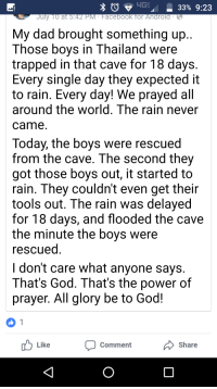 Android, Dad, and Facebook: -33% 9:23  July TO at 5:42 PM Facebook for Android  My dad brought something up  hose bovs in Tnailand were  trapped in that cave for 18 days  Every single day they expected it  to rain. Every day! We prayed all  around the world, The rain never  came  Today, the boys were rescued  from the cave. The second they  got those boys out, it started to  rain. They couldn't even get their  tools out. The rain was delayed  for 18 days, and flooded the cave  the minute the boys were  escued  I don't care what anyone says  That's God. That's the power of  prayer. All glory be to God!  Like  Comment  Share
