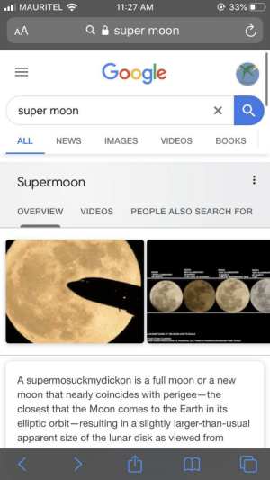 Some guy changed the first line of the supermoon wikipedia article to supermosuckmydickon, and now it shows up in google.: @ 33%  l MAURITEL  11:27 AM  AA  super moon  Google  super moon  BOOKS  ALL  NEWS  IMAGES  VIDEOS  Supermoon  PEOPLE ALSO SEARCH FOR  VIDEOS  OVERVIEW  A supermosuckmydickon is a full moon or a new  moon that nearly coincides with perigee-the  closest that the Moon comes to the Earth in its  elliptic orbit-resulting in a slightly larger-than-usual  apparent size of the lunar disk as viewed from Some guy changed the first line of the supermoon wikipedia article to supermosuckmydickon, and now it shows up in google.