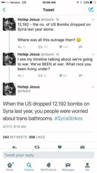 Libtard down, aisle 3.: 33%  ..ooo Verizon LTE  10:08 AM  Tweet  Hotep Jesus avibeHi.1h  12,192 the no. of US Bombs dropped on  Syria last year alone.  Where was all this outrage then?  140  13  t 141  Hotep Jesus avibeHi.1h  see my timeline talking about we're going  to war. We've BEEN at war. What rock you  been living under?  63  tR 51  Hotep Jesus  @VibeHi  When the US dropped 12,192 bombs on  Syria last year, you people were worried  about trans bathrooms  #Syriastrikes  4/7/17, 8:15 AM  242  RETWEETS 306  LIKES  Tweet your reply  Home  Explore Notifications  Messages Libtard down, aisle 3.