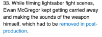 Lightsaber, Ewan McGregor, and Fight: 33. While filming lightsaber fight scenes,  Ewan McGregor kept getting carried away  and making the sounds of the weapon  himself, which had to be removed in post  production.