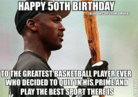 HAPPY 50TH BIRTHDAY  lacebook.comTheMLB Memes  TO  THE GREATEST BASKETBALL PLAYEREVER  WHO DECIDED TO OUIT IN HIS PRIME AND  PLAY THE BESTSPORT THERE IS Happy 50th Birthday to the guy who hit .202 for the Birmingham Barons!