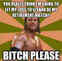 My 1st ever meme hope you guys like it.: YOU REALLY THINKIM GOING TO  LETMY LOSS TOLESNAR BE MY  RETIREMENT MATCHP  BITCH PLEASE My 1st ever meme hope you guys like it.