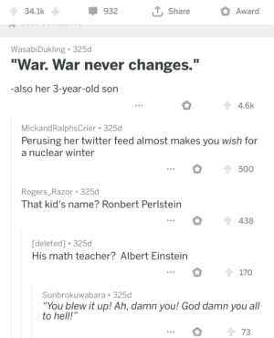 "Albert Einstein, God, and Teacher: 34.1k  932  Share  Award  WasabiDukling 325d  ""War. War never changes.""  also her 3-year-old son  4.6k  MickandRalphsCrier 325d  Perusing her twitter feed almost makes you wish for  a nuclear winter  500  Rogers_Razor 325d  That kid's name? Ronbert Perlstein  438  [deleted] 325d  His math teacher? Albert Einstein  170  Sunbrokuwabara 325d  You blew it up! Ah, damn you! God damn you all  to hell!  73 Found this goldmine in r/ThatHappened"