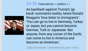 America, Love, and Politics: 34.2k Treemailman in politics 1  As backlash against Trump's 'go  back' comments builds, here's Ronald  Reagan's 'love letter to immigrants':  'You can go to live in Germany, Turkey  or Japan, but you cannot become  German, Turk or Japanese. But  anyone, from any corner of the Earth,  can come to live in America and  become an American.'  2342 Comments marketwatch.com. 4 hrs /r/politics straight up creaming their pants over Reagan now