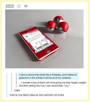 """We all need thisomg-humor.tumblr.com: 34,606  LOSTOTIA  saaNCH  I want a phone that looks like a Pokedex, and instead of  pokemon in the entries it will be all of my contacts.  ..I wonder if any of them will mind giving me their height, weight  and then yelling into it so I can record their """"cry.""""  омG  THIS IS THE BEST IDEA IN THE HISTORY OF EVER We all need thisomg-humor.tumblr.com"""