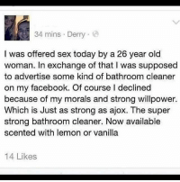 Facebook, Memes, and Old Woman: 34 mins . Derry .  I was offered sex today by a 26 year old  woman. In exchange of that I was supposed  to advertise some kind of bathroom cleaner  on my facebook. Of course I declined  because of my morals and strong willpower.  Which is Just as strong as ajox. The super  strong bathroom cleaner. Now available  scented with lemon or vanilla  14 Likes