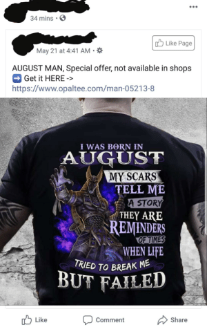 Life, Thank You, and Break: 34 mins  Like Page  May 21 at 4:41 AM  AUGUST MAN, Special offer, not available in shops  Get it HERE  ->  https://www.opaltee.com/man-05213-8  I WAS BORN IN  AUGUST  MY SCARS  TELL ME  A STORY  THEY ARE  REMINDERS  OF TIMES  WHEN LIFE  TRIED TO BREAK M  BUT FAILED  Share  Like  Comment Thank You For All That Relevent Information