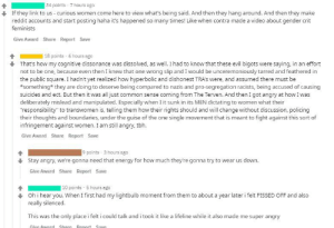 """Energy, Reddit, and Tbh: 34 points 7 hours ago  If they link to us -curious women come here to view what's being said. And then they hang around. And then they make  reddit accounts and start posting haha it's happened so many times! Like when contra made a video about gender crit  feminists  Give Award Share Report Save    18 points 6 hours ago  That's how my cognitive dissonance was dissolved, as well. I had to know that these evil bigots were saying, in an effort  not to be one, because even then I knew that one wrong slip and I would be unceremoniously tarred and feathered in  the public square. I hadn't yet realized how hyperbolic and dishonest TRA's were, and assumed there must be  something* they are doing to deserve being compared to nazis and pro-segregation racists, being accused of causing  suicides and ect. But then it was all just common sense coming from The Terven. And then I got angry at how I was  deliberately mislead and manipulated. Especially when I it sunk in its MEN dictating to women what their  """"responsibility"""" to transwomen is, telling them how their rights should and will change without discussion, policing  their thoughts and boundaries, under the guise of the one single movement that is meant to fight against this sort of  infringement against women. I am still angry, tbh.  Give Award Share Report Save  9 points 3 hours ago  Stay angry, we're gonna need that energy for how much they're gonna try to wear us down.  Give Award Share Report Save  10 points 5 hours ago  Oh i hear you. When I first had my lightbulb moment from them to about a year later i felt PISSED OFF and also  really silenced.  This was the only place i felt i could talk and i took it like a lifeline while it also made me super angry  Give Award Share Renort.  Save TERs mention how they got isolated and sucked into a cycle of abuse where their resulting anger is used to bash other marginalized groups"""