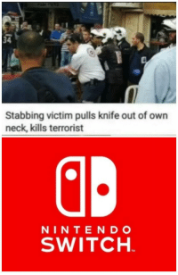 Click, Switch, and Own: 34  Stabbing victim pulls knife out of own  neck, kills terrorist  NINTEND O  SWITCH  TM *click*