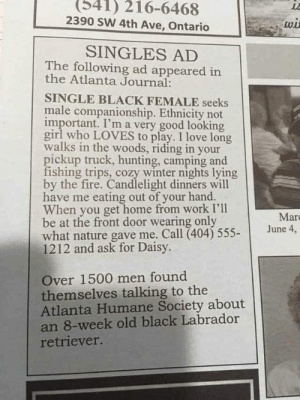 Bitch, Fire, and Love: (341) 216-6468  2390 SW 4th Ave, Ontario  wi  SINGLES AD  The following ad appeared in  the Atlanta Journal:  SINGLE BLACK FEMALE seeks  male companionship. Ethnicity not  important. I'm a very good looking  girl who LOVES to play. I love long  walks in the woods, riding in your  pickup truck, hunting, camping and  fishing trips, cozy winter nights lying  by the fire. Candlelight dinners will  have me eating out of your hand.  When you get home from work I'll  be at the front door wearing only  what nature gave me. Call (404) 555-  1212 and ask for Daisy.  Mar  June 4,  Over 1500 men found  themselves talking to the  Atlanta Humane Society about  an 8-week old black Labrador  retriever. This bitch will greet you wearing nothing but what nature gave her