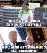 """Puerto Rico, Trump, and Forwardsfromgrandma: 341  GoY  TRUMP HAS DONE NOTHING  FOR THE PUERTO RICAN PEOPLE""""  SHOULD WETELL HER TO TURN AROUND OR  JUST LET HER CONTINUE? FWD: TRUMP DID EVERYTHING HE COULD FOR PUERTO RICO!!!!"""