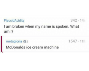 9 out of 10 times: 342 14h  FlaccidAcidity  I am broken when my name is spoken. What  am I?  1547 11h  metagloria 92  McDonalds ice cream machine 9 out of 10 times