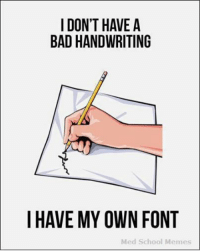 What I tell myself.: I DON'T HAVE A  BAD HANDWRITING  I HAVE MY OWN FONT  Med School Memes What I tell myself.