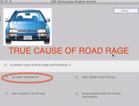 """TRUE CAUSE OF ROAD RAGE...! """"Like"""" Vancouver Memes: O O O  ICBC Driving Quiz (English version)  Status  TRUE CAUSE OF ROAD RAGE  15. A common cause of driver anger and frustration is  A. an under-powered car  B. other people's poor driving  C. poor conditions of the road  D. being impatient with the driving  environment TRUE CAUSE OF ROAD RAGE...! """"Like"""" Vancouver Memes"""