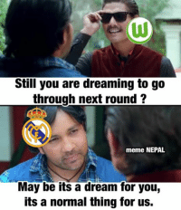 dream: Still you are dreaming to go  through next round  meme NEPAL  May be its a dream for youg  its a normal thing for us.