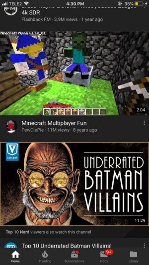 Just in my recommend: @ 35%  4:30 PM  il TELE2  FM  J  4k SDR  Flashback FM 3.9M views 1 year ago  Minecraft Ailpha vi12 01  2:04  Minecraft Multiplayer Fun  PewDiePie 11M views 8 years ago  UNDERRATED  DATMAN  VILLAINS  VARIANT  11:29  Top 10 Nerd viewers also watch this channel  Top 10 Underrated Batman Villains!  9+  Trending  Subscriptions  Inbox  Library  Home Just in my recommend