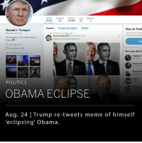 "President Trump retweeted a meme showing himself ""eclipsing"" President Barack Obama on Thursday, sending the internet into a frenzy. __ The meme was shared by YouTube personality Jerry Travone, who had previously shared a controversial anti-Semitic tweet days before.: 35.6K 45 36.6 32  Tweets Tweets& replies Media  New to Twit  ign up now to get  Donald J. Trumpo  Jerry Traven.  two e in  4Sth Prsdent of the United States of  Sig  Soined Mech 200  2222 hotoe and edets  You may also li  Hillary Clie  Barack Obs  CNN  POLITICS  Fos Nes  OBAMA ECLIPSE  Aug. 24 