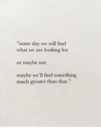 "Looking, Day, and Will: 35  ""some day we will find  what we are looking for  or maybe not  maybe we'll find something  much greater than that."""