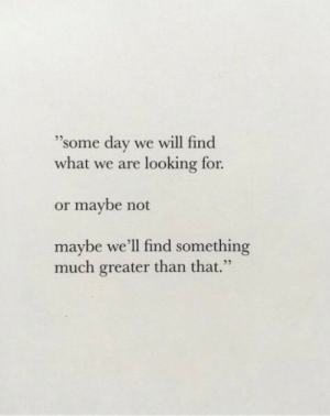 Looking, Day, and Will: 35  some day we will find  what we are looking for  or maybe not  maybe we'll find something  0 3  much greater than that