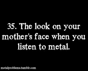 felucifer:  Metal Problems on We Heart It - http://weheartit.com/entry/20381276/via/Felucifer : 35. The look on your  mother's face when you  listen to metal.  metalproblems.tumblr.com felucifer:  Metal Problems on We Heart It - http://weheartit.com/entry/20381276/via/Felucifer