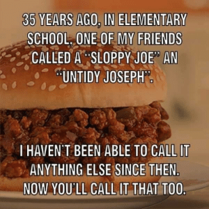 "Friends, Funny, and School: 35 YEARS AGO. IN ELEMENTARY  SCHOOL, ONE OF MY FRIENDS  -,:-CALLED A"":SLOPPY JOE"" AN  UNTIDY JOSEPH  I HAVEN T BEEN ABLE TO CALL IT  ANYTHING ELSE SINCE THEN  NOW YOU'LL CALL IT THAT TO0 Untidy Joseph via /r/funny https://ift.tt/2DFPedQ"