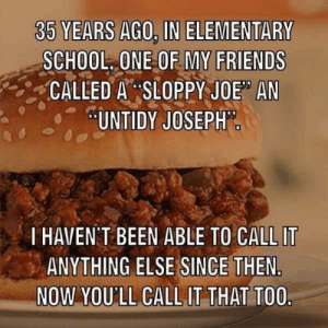 "Untidy Joseph: 35 YEARS AGO, IN ELEMENTARY  SCHOOL ONE OF MY FRIENDS  CALLED A SLOPPY JOE"" AN  UNTIDY JOSEPH  T HAVEN T BEEN ABLE TO CALL IT  ANYTHING ELSE SINCE THEN  NOW YOU'LL CALL IT THAT TOO. Untidy Joseph"
