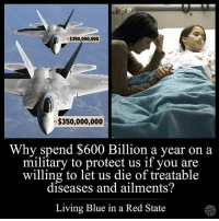 Smh😤: $350,000,000  $350,000,000  Why spend $600 Billion a year on a  military to protect us if you are  willing to let us die of treatable  diseases and ailments?  Living Blue in a Red State Smh😤