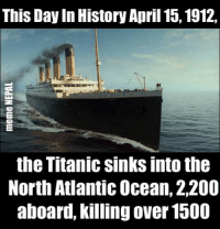 Titanic, History, and Ocean: This Day In History April 15, 1912,  the Titanic sinks into the  North Atlantic Ocean, 2,200  aboard, killing over 1500 Today is that Day !